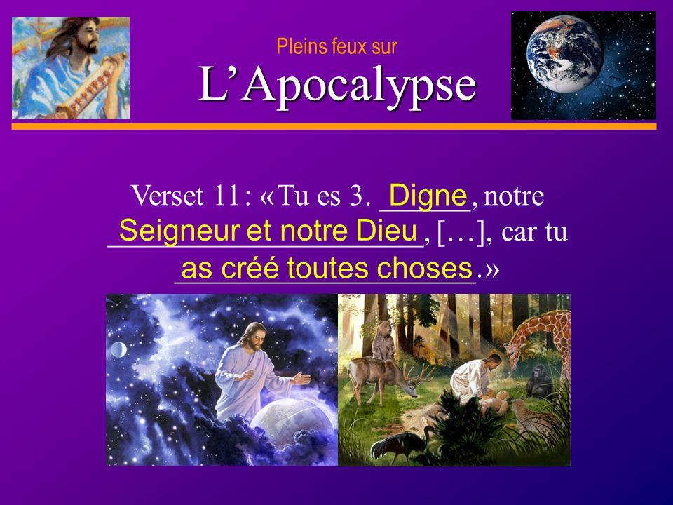 Pleins feux sur L'Apocalypse. Verset 11 : « Tu es 3. ______, notre _____________________, […], car tu ____________________. »